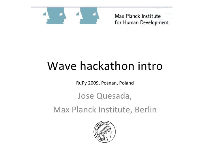 Wave hackathon intro Jose Quesada, Max Planck Institute, Berlin RuPy 2009, Posnan, Poland