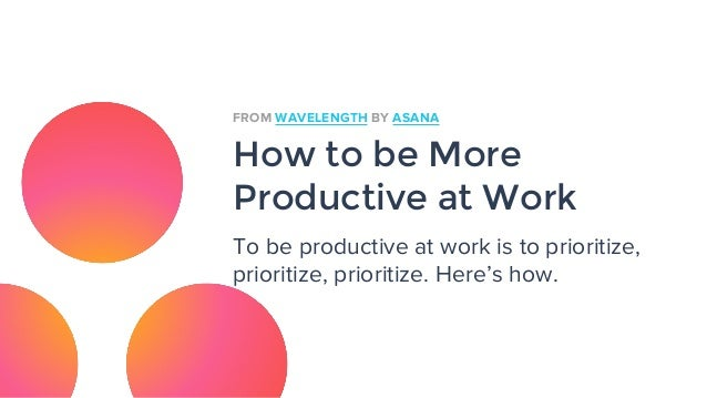 How to be More Productive at Work To be productive at work is to prioritize, prioritize, prioritize. Here's how. FROM WAVE...