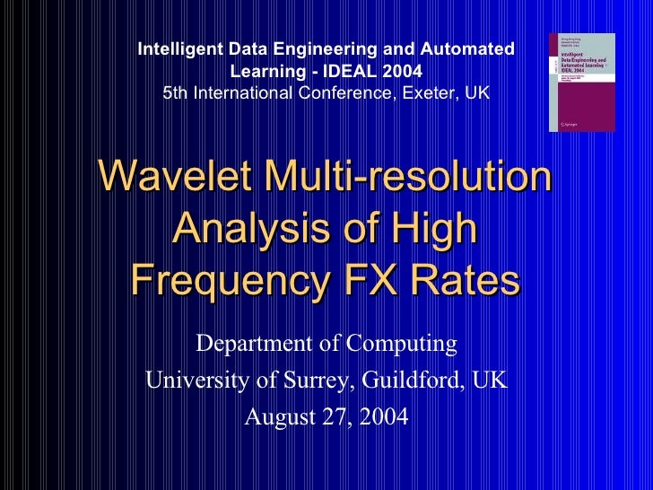 Wavelet Multi-resolution Analysis of High Frequency FX Rates Department of Computing University of Surrey, Guildford, UK A...