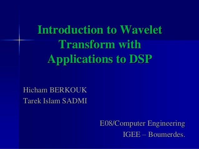 Introduction to Wavelet Transform with Applications to DSP Hicham BERKOUK Tarek Islam SADMI E08/Computer Engineering IGEE ...
