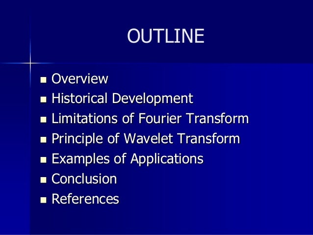 OUTLINE  Overview  Historical Development  Limitations of Fourier Transform  Principle of Wavelet Transform  Examples...