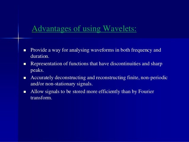 Advantages of using Wavelets:  Provide a way for analysing waveforms in both frequency and duration.  Representation of ...