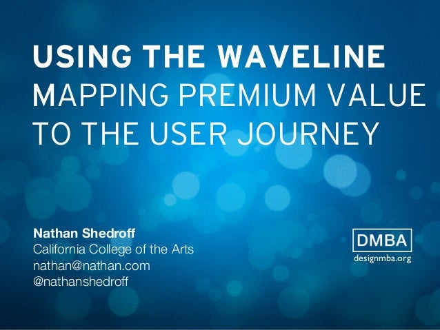 USING THE WAVELINE MAPPING PREMIUM VALUE TO THE USER JOURNEY Nathan Shedroff California College of the Arts nathan@nathan.c...