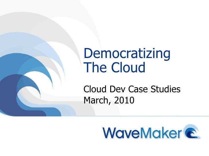Democratizing The Cloud Cloud Dev Case Studies March, 2010