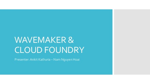 WAVEMAKER &CLOUD FOUNDRYPresenter: Ankit Kathuria – Nam Nguyen Hoai