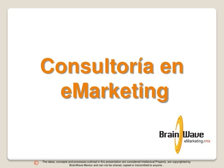 Consultoría en     eMarketing    The ideas, concepts and processes outlined in this presentation are considered Intellectu...