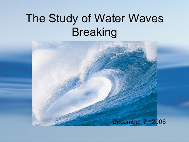 The Study of Water Waves        Breaking               December 7th 2006