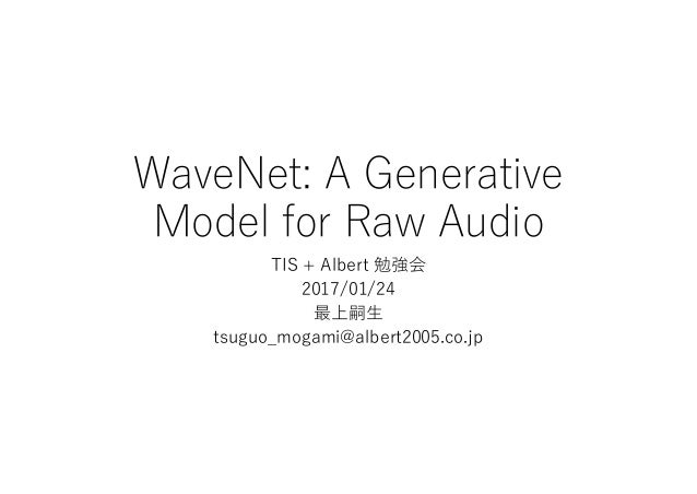 WaveNet: A Generative Model for Raw Audio TIS + Albert 勉強会 2017/01/24 最上嗣生 tsuguo_mogami@albert2005.co.jp