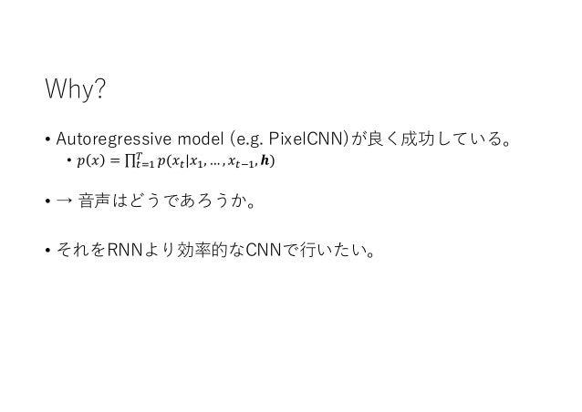 Why? • Autoregressive model (e.g. PixelCNN)が良く成功している。 • • → 音声はどうであろうか。 • それをRNNより効率的なCNNで行いたい。