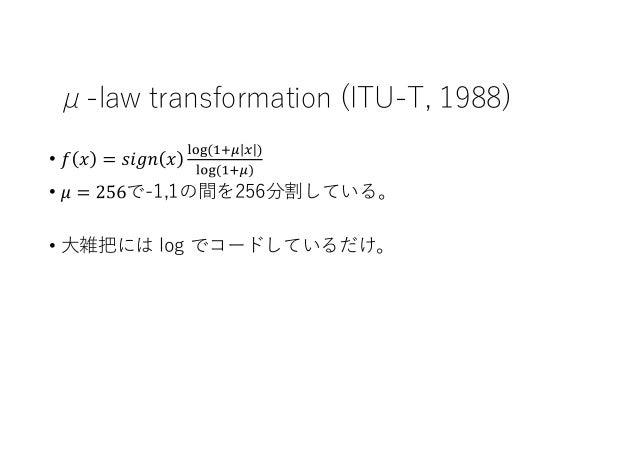 μ-law transformation (ITU-T, 1988) • • で-1,1の間を256分割している。 • 大雑把には log でコードしているだけ。