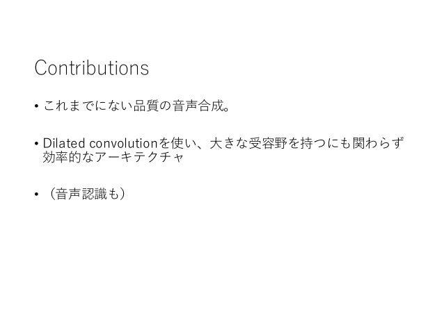 Contributions • これまでにない品質の音声合成。 • Dilated convolutionを使い、大きな受容野を持つにも関わらず 効率的なアーキテクチャ • (音声認識も)