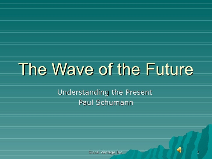 The Wave of the Future Understanding the Present  Paul Schumann Glocal Vantage Inc.