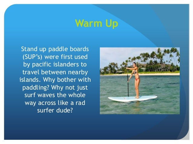 Warm Up Stand up paddle boards (SUP's) were first used by pacific islanders to travel between nearby islands. Why bother w...