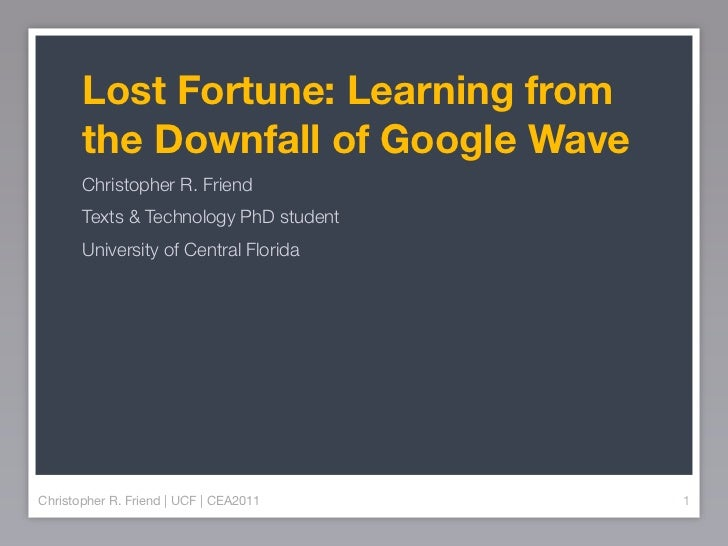 Lost Fortune: Learning from       the Downfall of Google Wave       Christopher R. Friend       Texts & Technology PhD stu...
