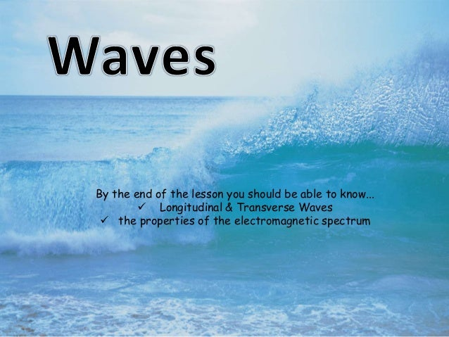 By the end of the lesson you should be able to know...  Longitudinal & Transverse Waves  the properties of the electroma...