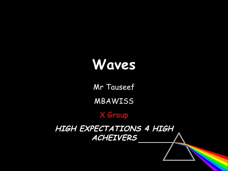 Waves 06/06/09 Mr Tauseef MBAWISS X Group HIGH EXPECTATIONS 4 HIGH ACHEIVERS