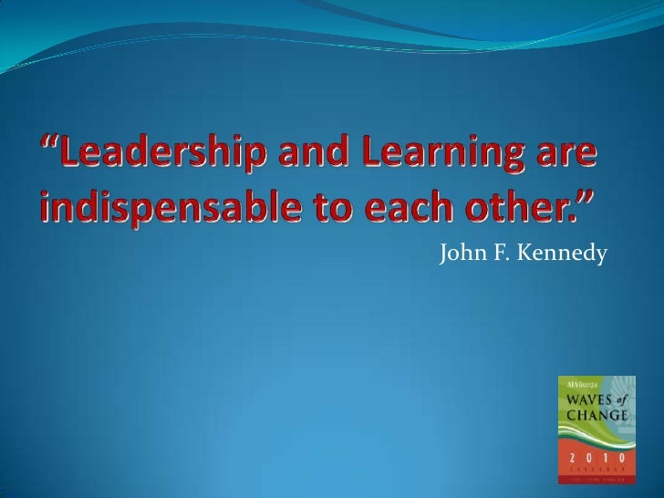 """""""Leadership and Learning are indispensable to each other.""""<br />John F. Kennedy<br />"""