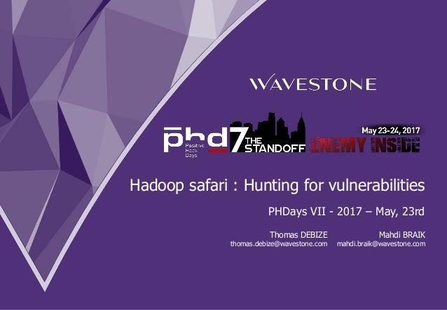 Hadoop safari : Hunting for vulnerabilities PHDays VII - 2017 – May, 23rd Mahdi BRAIK mahdi.braik@wavestone.com Thomas DEB...