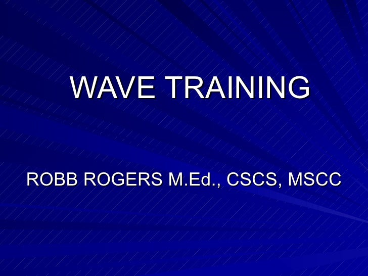 WAVE TRAINING ROBB ROGERS M.Ed., CSCS, MSCC