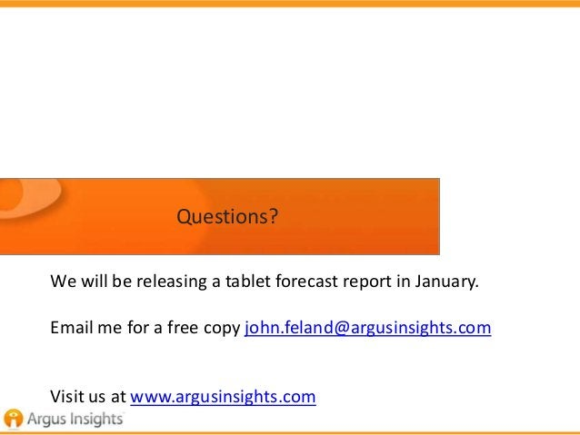 Questions?We will be releasing a tablet forecast report in January.Email me for a free copy john.feland@argusinsights.comV...