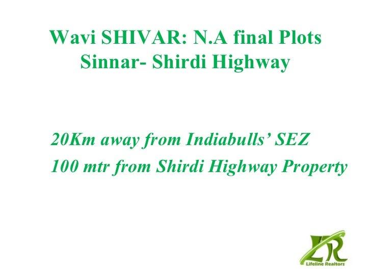 Wavi SHIVAR: N.A final Plots  Sinnar- Shirdi Highway20Km away from Indiabulls' SEZ100 mtr from Shirdi Highway Property