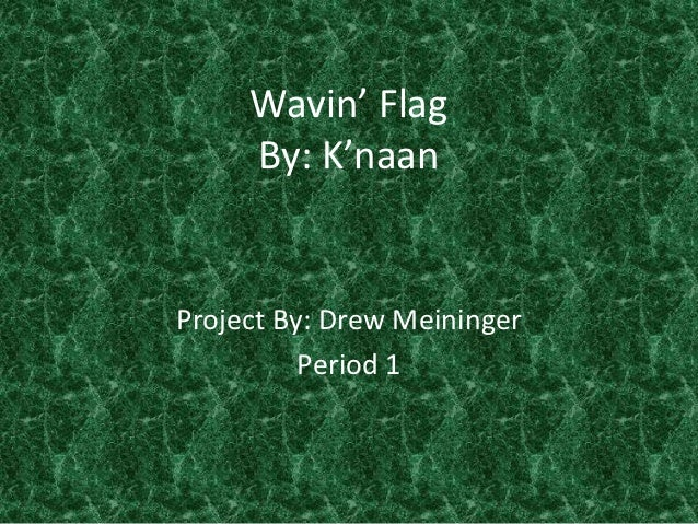 Wavin' Flag     By: K'naanProject By: Drew Meininger          Period 1