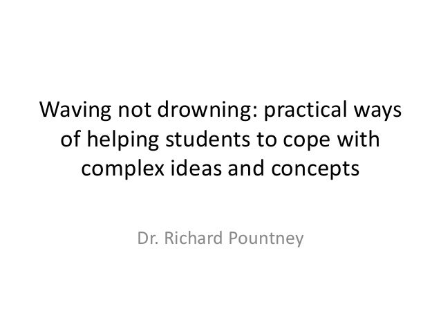 Waving not drowning: practical ways of helping students to cope with complex ideas and concepts Dr. Richard Pountney
