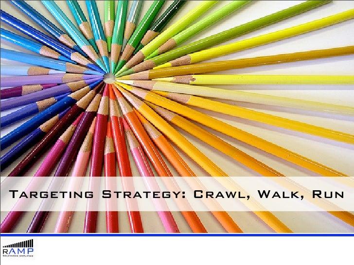 Targeting Strategy: Crawl, Walk, Run
