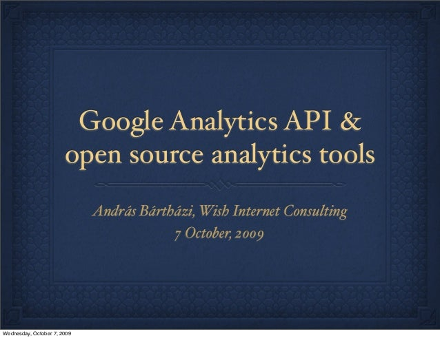 Google Analytics API & open source analytics tools András Bártházi, Wish Internet Consulting 7 October, 2009 Wednesday, Oc...