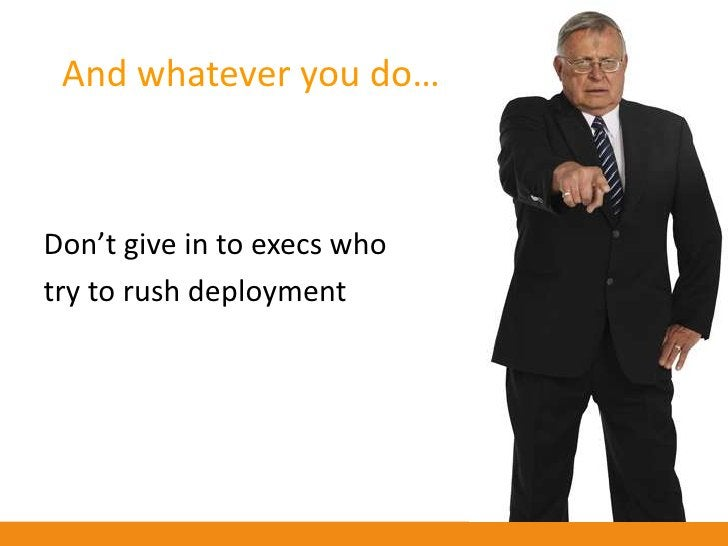 And whatever you do…    Don't give in to execs who try to rush deployment