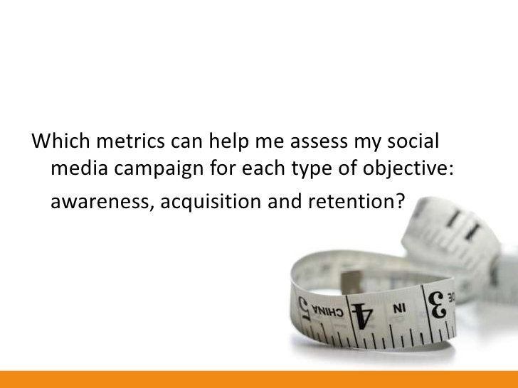 Which metrics can help me assess my social  media campaign for each type of objective:  awareness, acquisition and retenti...