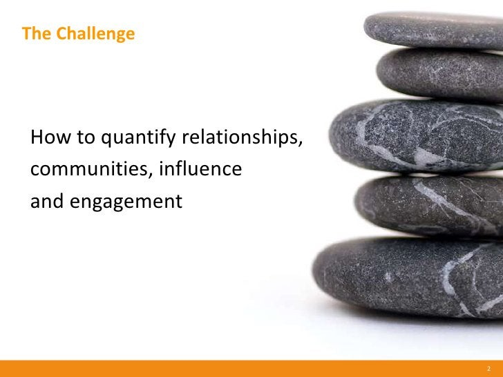 The Challenge     How to quantify relationships, communities, influence and engagement                                    ...