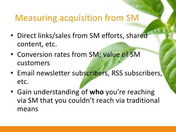 Measuring acquisition from SM • Direct links/sales from SM efforts, shared   content, etc. • Conversion rates from SM; val...