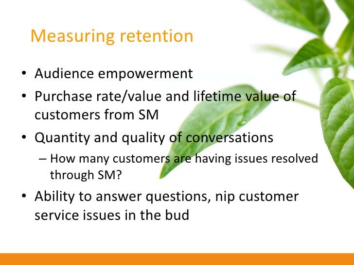 Measuring retention • Audience empowerment • Purchase rate/value and lifetime value of   customers from SM • Quantity and ...