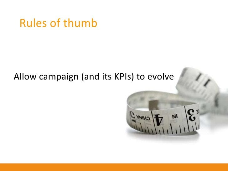 Rules of thumb    Look at the campaign holistically