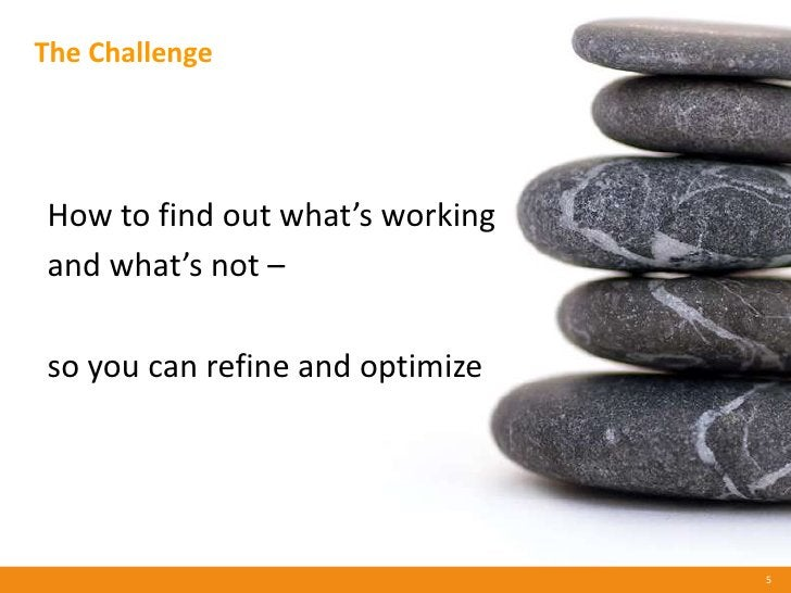 The Challenge     How to find out what's working and what's not –  so you can refine and optimize                         ...