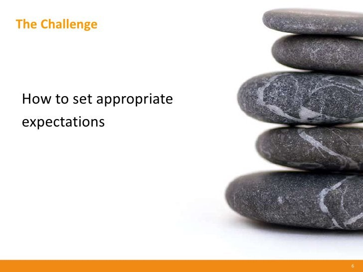 The Challenge     How to set appropriate expectations                              6