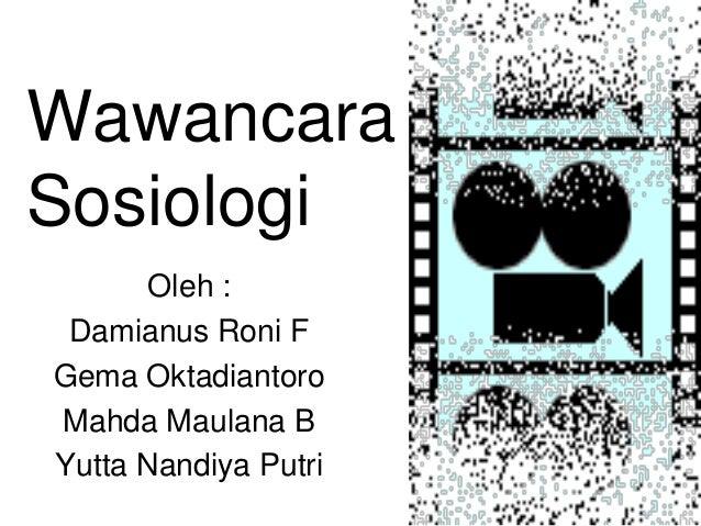 Wawancara Sosiologi Oleh : Damianus Roni F Gema Oktadiantoro Mahda Maulana B Yutta Nandiya Putri