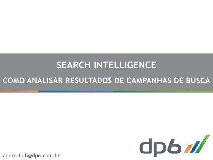 SEARCH INTELLIGENCECOMO ANALISAR RESULTADOS DE CAMPANHAS DE BUSCAandre.folli@dp6.com.br