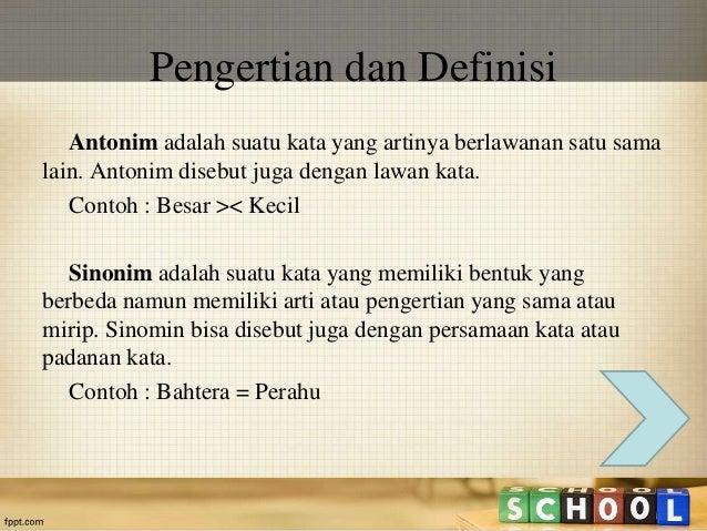 Pengertian dan Definisi  Antonim adalah suatu kata yang artinya berlawanan satu sama  lain. Antonim disebut juga dengan la...