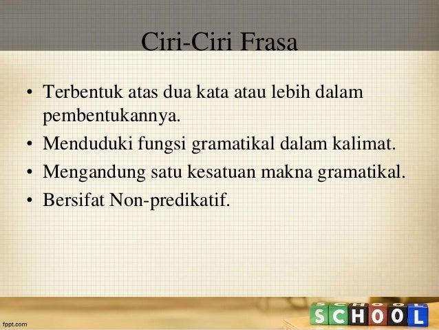 Ciri-Ciri Frasa  • Terbentuk atas dua kata atau lebih dalam  pembentukannya.  • Menduduki fungsi gramatikal dalam kalimat....