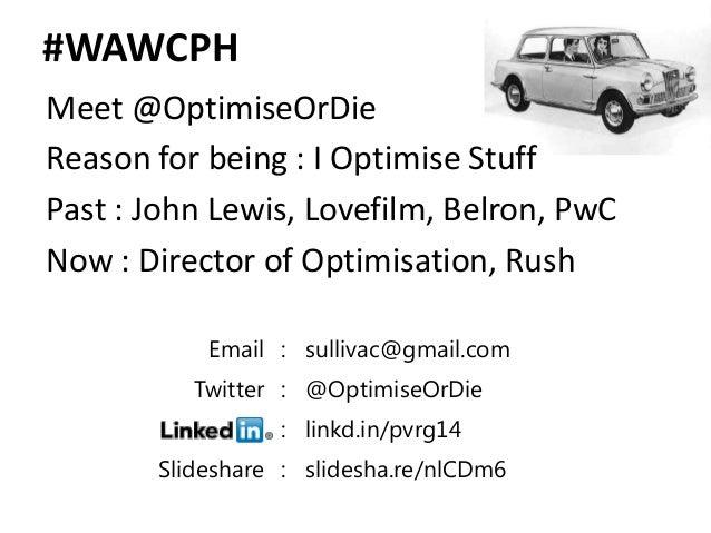 #WAWCPHMeet @OptimiseOrDieReason for being : I Optimise StuffPast : John Lewis, Lovefilm, Belron, PwCNow : Director of Opt...