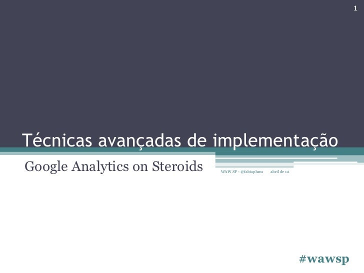 1Técnicas avançadas de implementaçãoGoogle Analytics on Steroids   WAW SP - @fabiophms   abril de 12                      ...