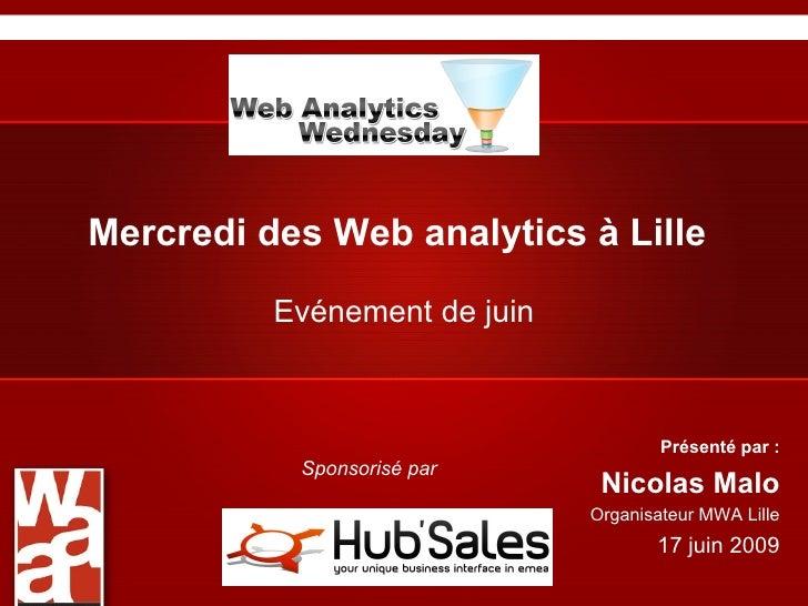 Mercredi des Web analytics à Lille Evénement de juin Présenté par : Nicolas Malo Organisateur MWA Lille 17 juin 2009 Spons...