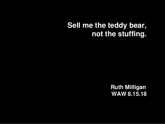 Sell me the teddy bear, not the stuffing. Ruth Milligan WAW 8.15.18