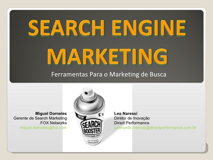 Ferramentas Para o Marketing de Busca Leo Naressi Diretor de Inovação Direct Performance [email_address] Miguel Dorneles G...