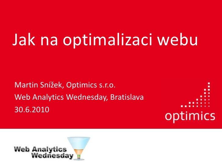 Jak na optimalizaci webu<br />Martin Snížek, Optimics s.r.o.<br />Web Analytics Wednesday, Bratislava<br />30.6.2010<br />