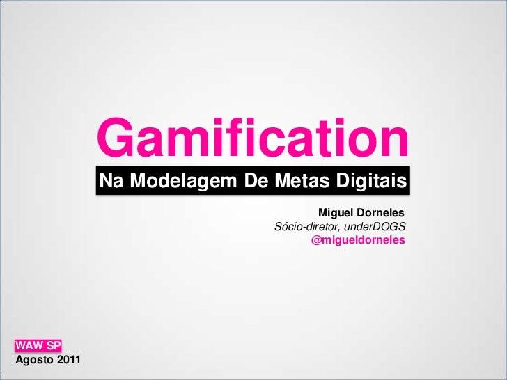 Gamification<br />Na Modelagem De Metas Digitais<br />Miguel Dorneles<br />Sócio-diretor, underDOGS<br />@migueldorneles<b...