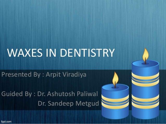 WAXES IN DENTISTRY Presented By : Arpit Viradiya Guided By : Dr. Ashutosh Paliwal Dr. Sandeep Metgud