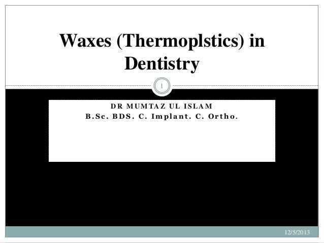 Waxes (Thermoplstics) in Dentistry 1 D R M U M TA Z U L I S L A M B.Sc. BDS. C. Implant. C. Ortho.  12/5/2013